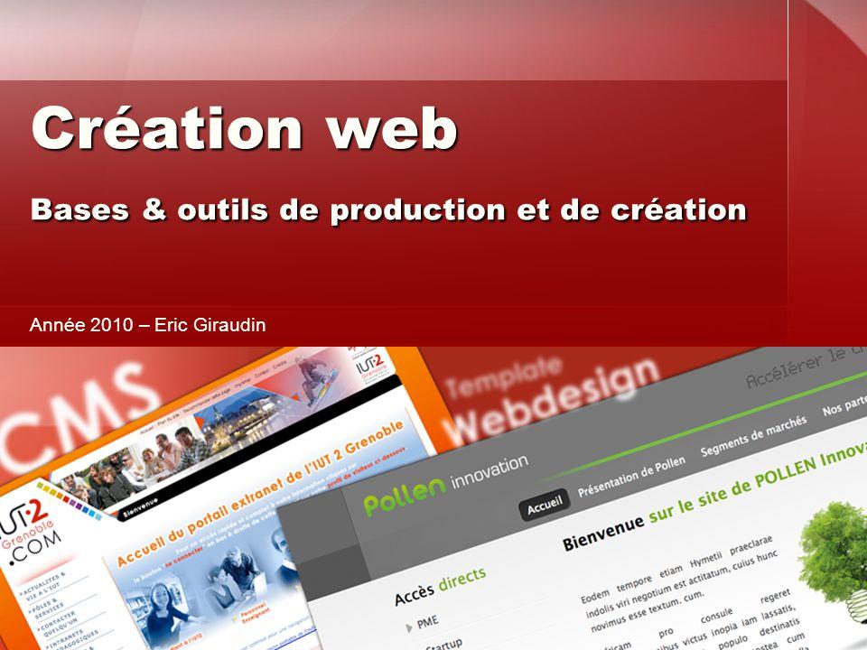 Création web Bases & outils de production et de création Création web Bases & outils de production et de création Année 2010 – Eric Giraudin