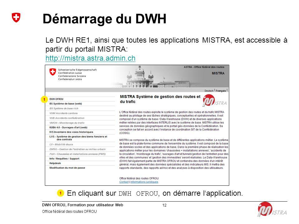 DWH OFROU, Formation pour utilisateur Web Office fédéral des routes OFROU 12 Démarrage du DWH Le DWH RE1, ainsi que toutes les applications MISTRA, est accessible à partir du portail MISTRA: http://mistra.astra.admin.ch En cliquant sur DWH OFROU, on démarre l'application.