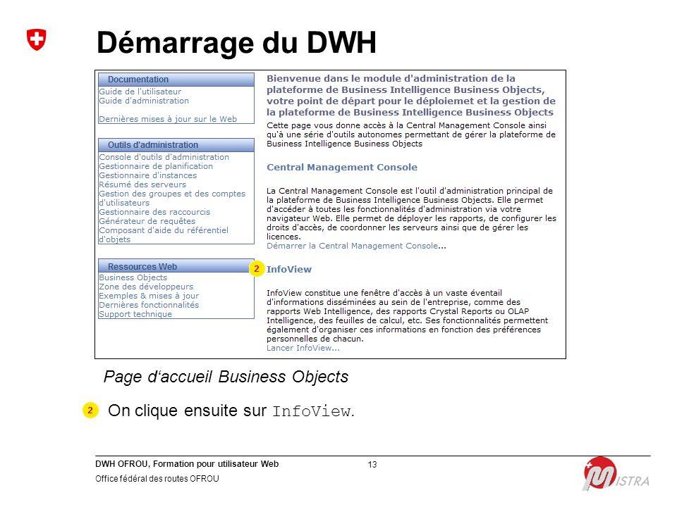 DWH OFROU, Formation pour utilisateur Web Office fédéral des routes OFROU 13 Page d'accueil Business Objects On clique ensuite sur InfoView. Démarrage
