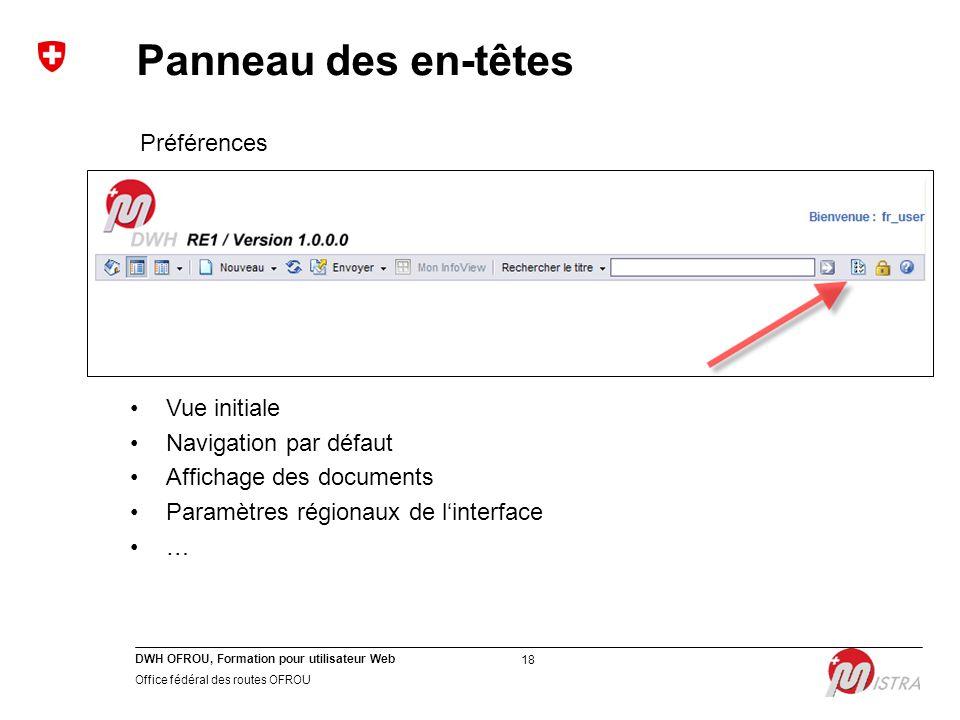 DWH OFROU, Formation pour utilisateur Web Office fédéral des routes OFROU 18 Préférences Vue initiale Navigation par défaut Affichage des documents Paramètres régionaux de l'interface … Panneau des en-têtes