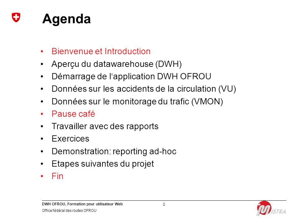 DWH OFROU, Formation pour utilisateur Web Office fédéral des routes OFROU 2 Agenda Bienvenue et Introduction Aperçu du datawarehouse (DWH) Démarrage d