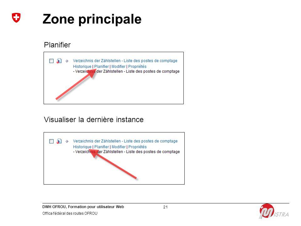 DWH OFROU, Formation pour utilisateur Web Office fédéral des routes OFROU 21 Planifier Visualiser la dernière instance Zone principale