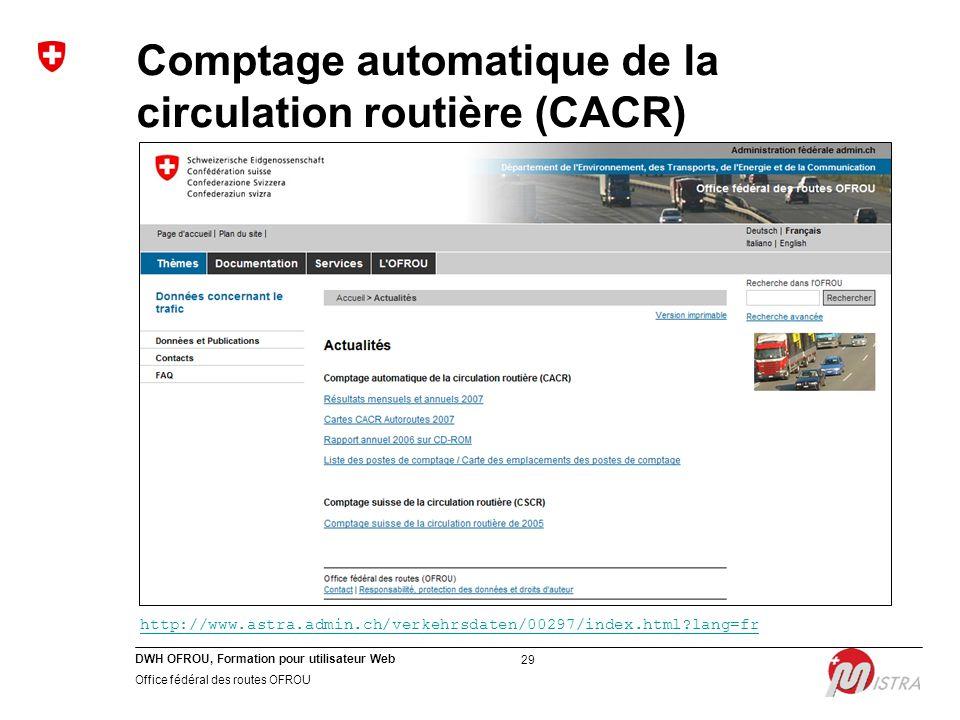 DWH OFROU, Formation pour utilisateur Web Office fédéral des routes OFROU 29 Comptage automatique de la circulation routière (CACR) http://www.astra.admin.ch/verkehrsdaten/00297/index.html?lang=fr