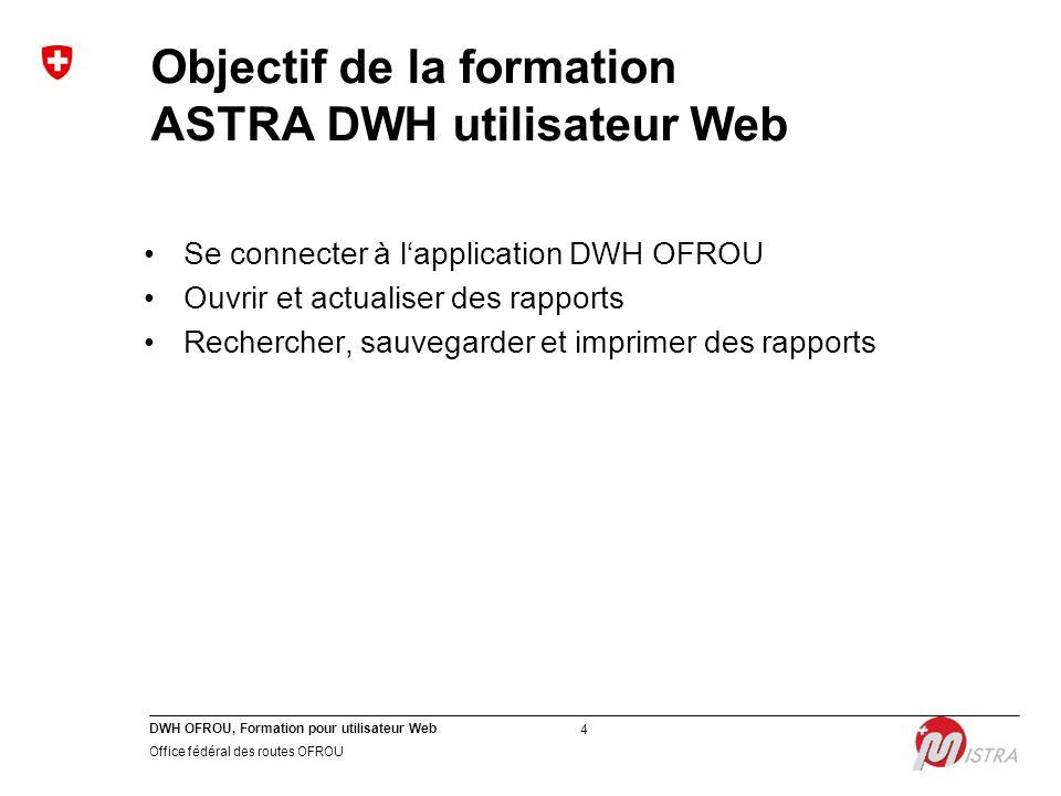 DWH OFROU, Formation pour utilisateur Web Office fédéral des routes OFROU 4 Objectif de la formation ASTRA DWH utilisateur Web Se connecter à l'application DWH OFROU Ouvrir et actualiser des rapports Rechercher, sauvegarder et imprimer des rapports
