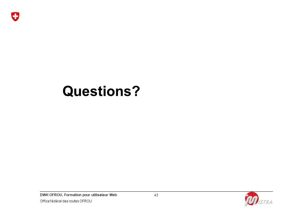 DWH OFROU, Formation pour utilisateur Web Office fédéral des routes OFROU 43 Questions?