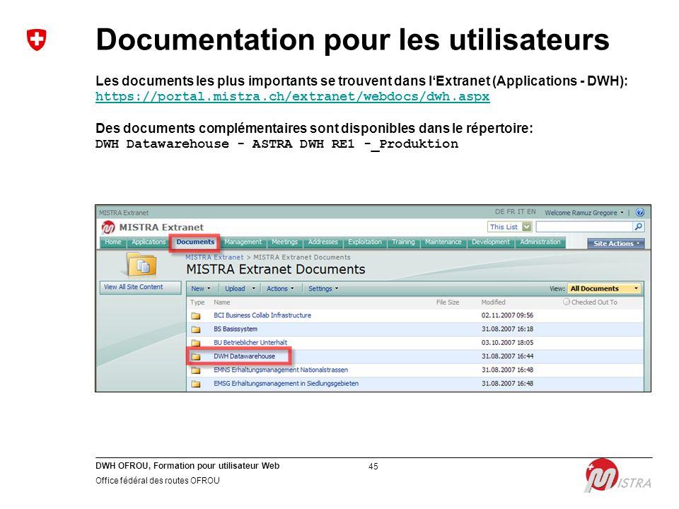 DWH OFROU, Formation pour utilisateur Web Office fédéral des routes OFROU 45 Documentation pour les utilisateurs Les documents les plus importants se trouvent dans l'Extranet (Applications - DWH): https://portal.mistra.ch/extranet/webdocs/dwh.aspx Des documents complémentaires sont disponibles dans le répertoire: DWH Datawarehouse - ASTRA DWH RE1 -_Produktion