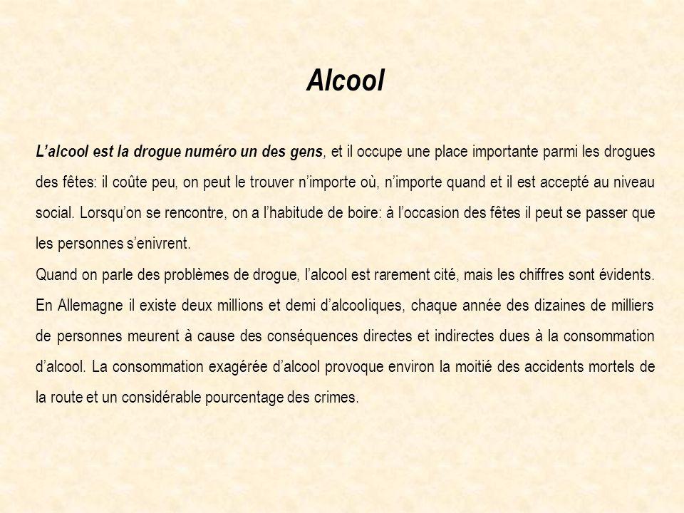 Alcool L'alcool est la drogue numéro un des gens, et il occupe une place importante parmi les drogues des fêtes: il coûte peu, on peut le trouver n'importe où, n'importe quand et il est accepté au niveau social.