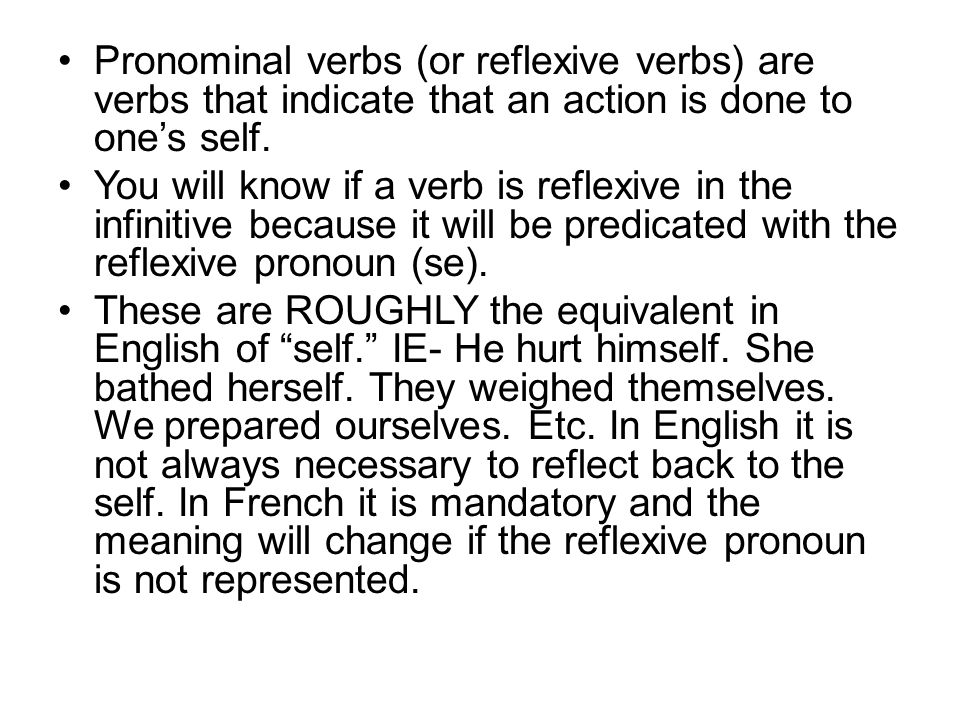 Pronominal verbs (or reflexive verbs) are verbs that indicate that an action is done to one's self.