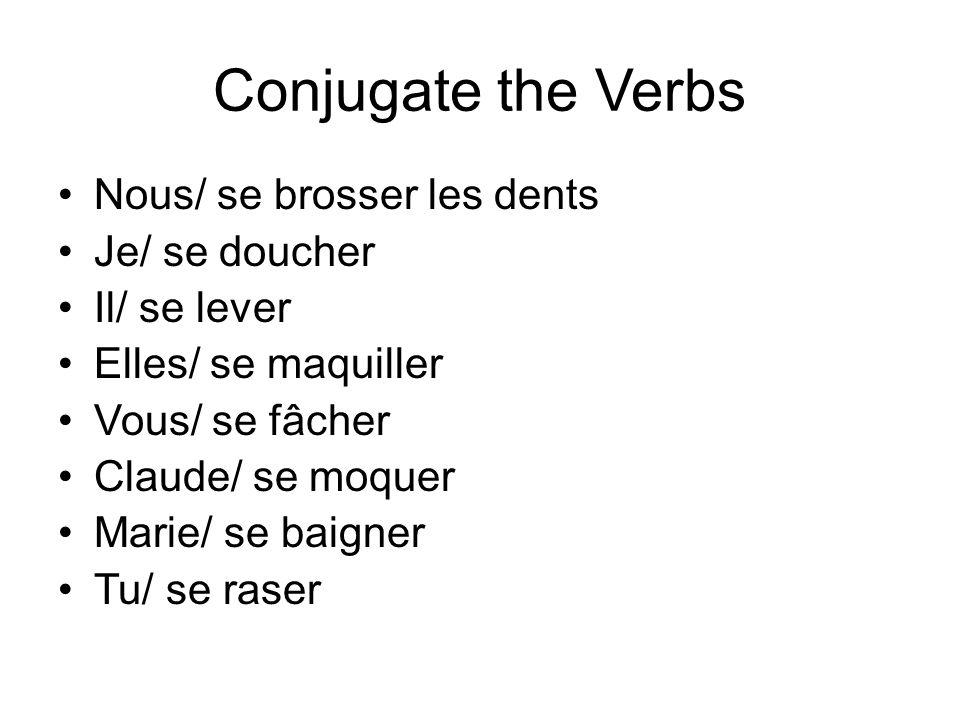 Conjugate the Verbs Nous/ se brosser les dents Je/ se doucher Il/ se lever Elles/ se maquiller Vous/ se fâcher Claude/ se moquer Marie/ se baigner Tu/ se raser