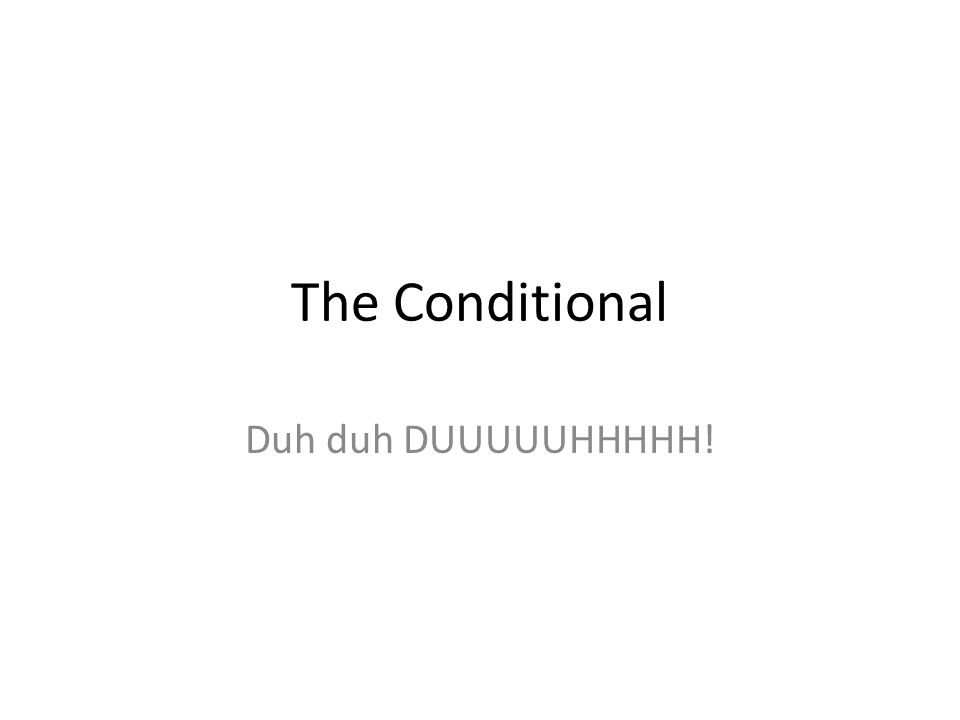 The Conditional Duh duh DUUUUUHHHHH!