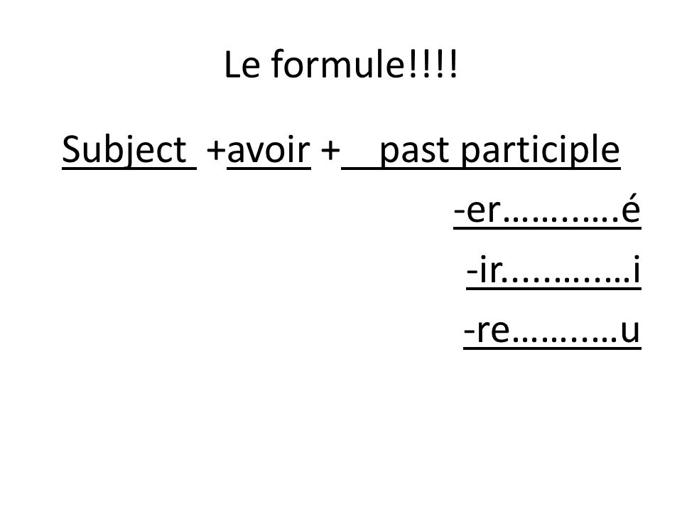 Le formule!!!! Subject +avoir + past participle -er……..….é -ir.....…..…i -re……..…u