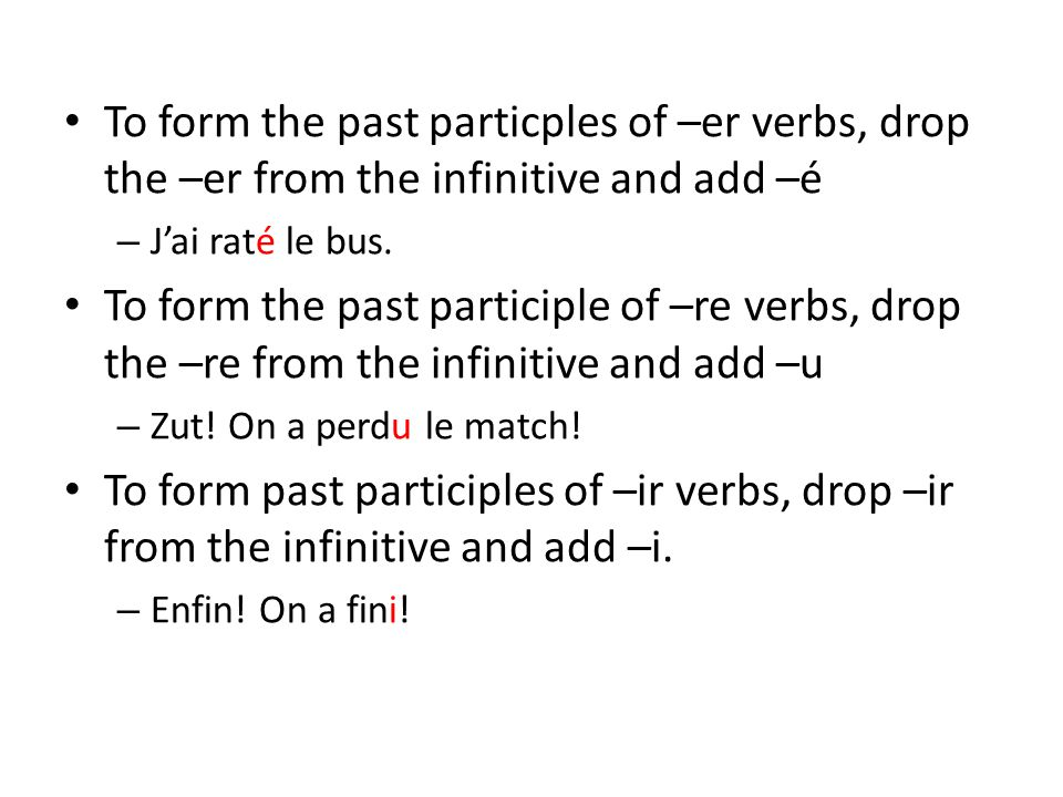 To form the past particples of –er verbs, drop the –er from the infinitive and add –é – J'ai raté le bus. To form the past participle of –re verbs, dr