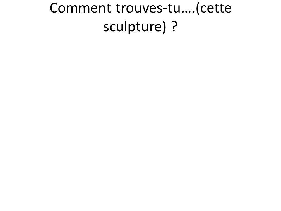 Comment trouves-tu….(cette sculpture) ?