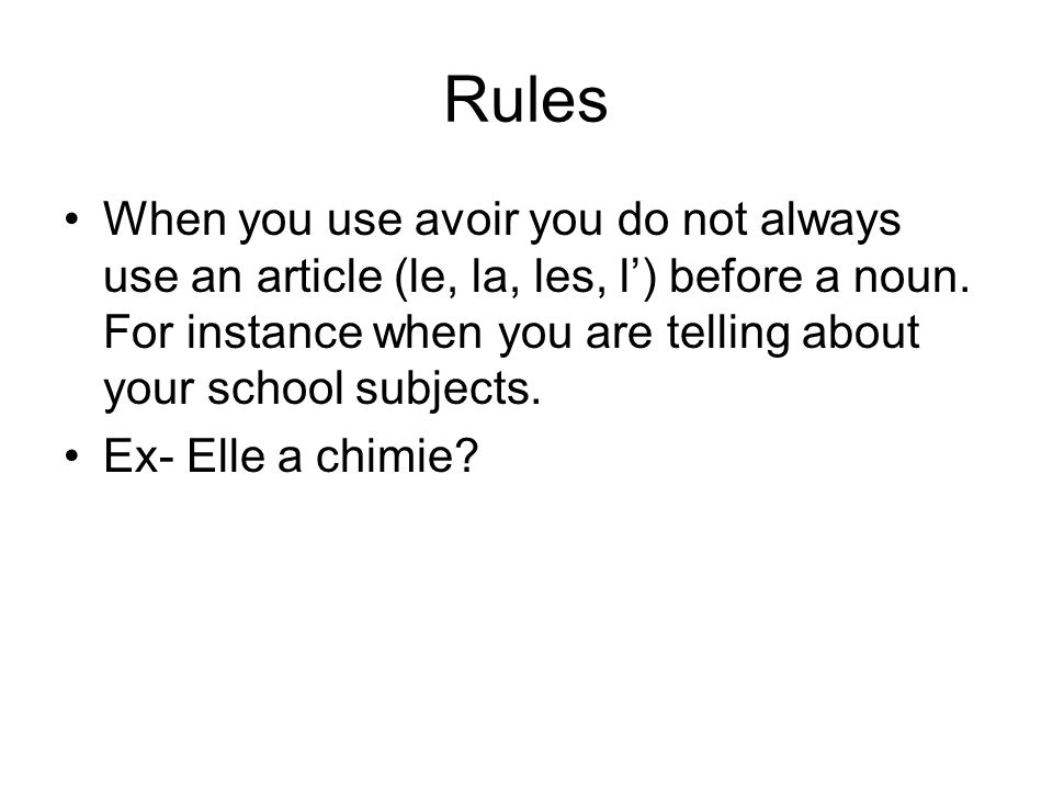 Rules When you use avoir you do not always use an article (le, la, les, l') before a noun. For instance when you are telling about your school subject