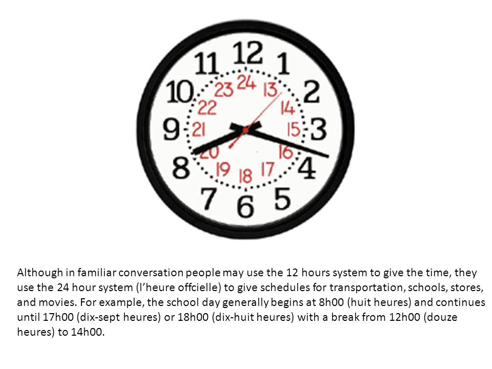 Although in familiar conversation people may use the 12 hours system to give the time, they use the 24 hour system (l'heure offcielle) to give schedul