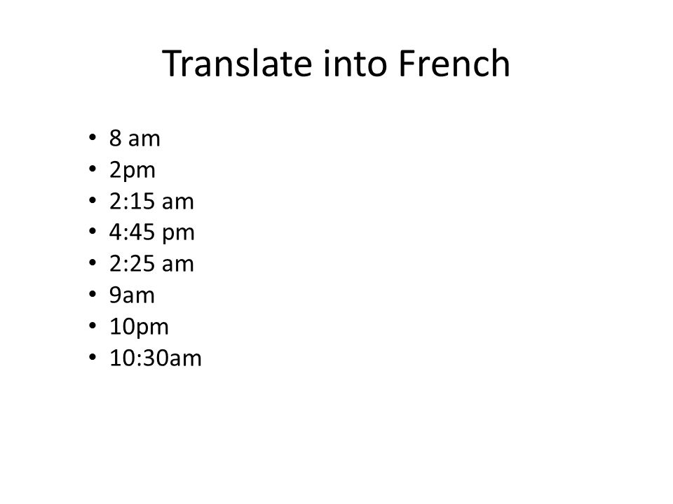 Translate into French 8 am 2pm 2:15 am 4:45 pm 2:25 am 9am 10pm 10:30am