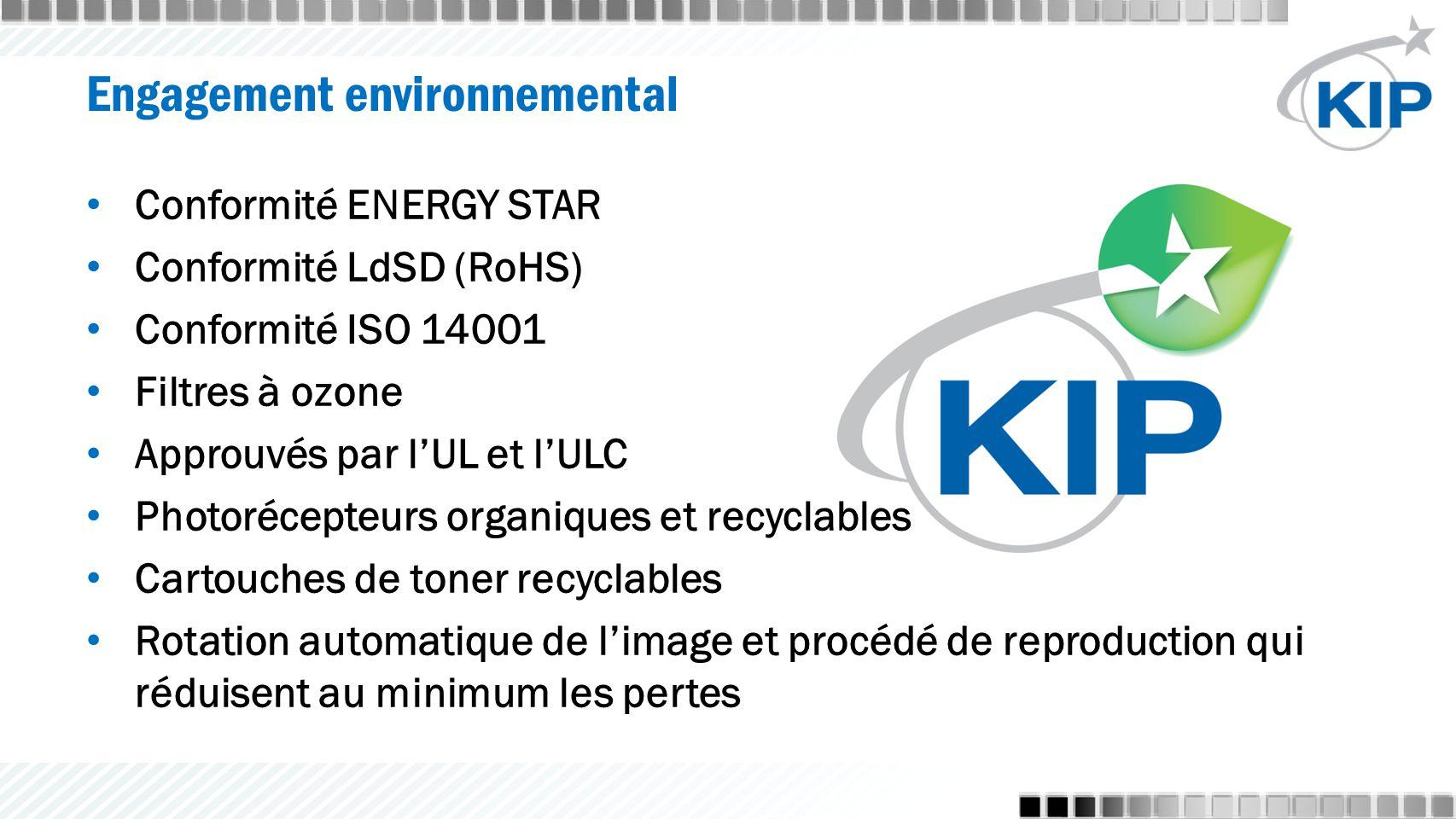 Engagement environnemental Conformité ENERGY STAR Conformité LdSD (RoHS) Conformité ISO 14001 Filtres à ozone Approuvés par l'UL et l'ULC Photorécepteurs organiques et recyclables Cartouches de toner recyclables Rotation automatique de l'image et procédé de reproduction qui réduisent au minimum les pertes