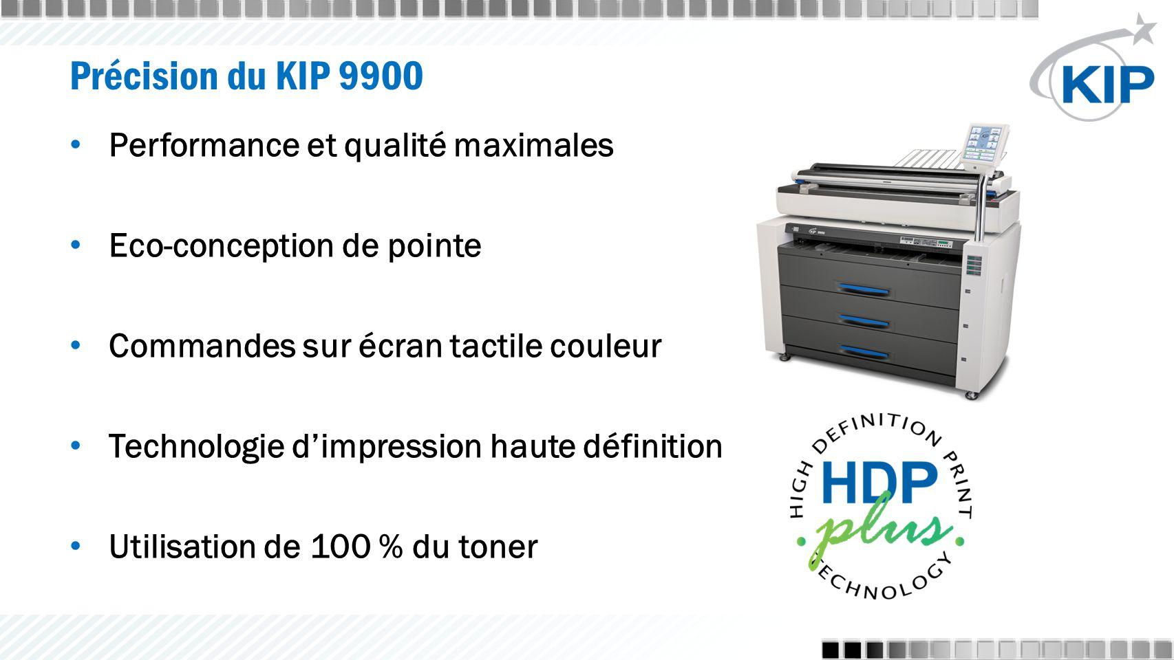 Précision du KIP 9900 Performance et qualité maximales Eco-conception de pointe Commandes sur écran tactile couleur Technologie d'impression haute définition Utilisation de 100 % du toner