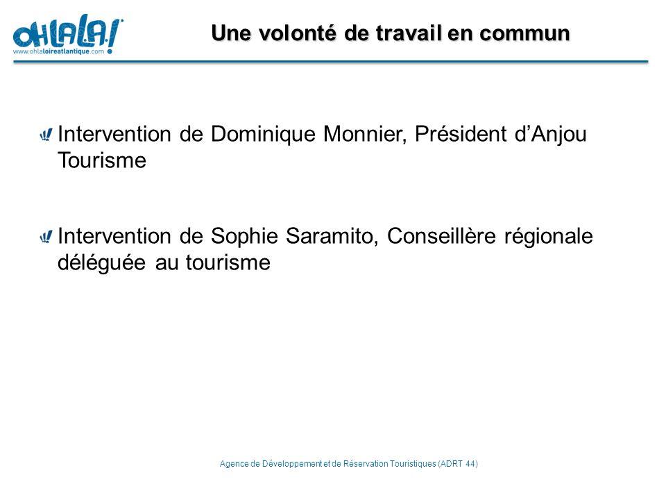 Une volonté de travail en commun Agence de Développement et de Réservation Touristiques (ADRT 44) Intervention de Dominique Monnier, Président d'Anjou Tourisme Intervention de Sophie Saramito, Conseillère régionale déléguée au tourisme