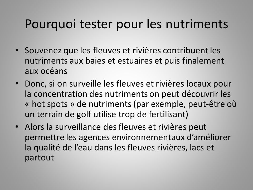Pourquoi tester pour les nutriments Souvenez que les fleuves et rivières contribuent les nutriments aux baies et estuaires et puis finalement aux océa