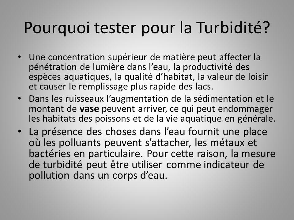Pourquoi tester pour la Turbidité? Une concentration supérieur de matière peut affecter la pénétration de lumière dans l'eau, la productivité des espè