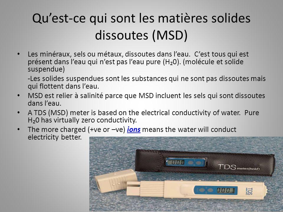 Qu'est-ce qui sont les matières solides dissoutes (MSD) Les minéraux, sels ou métaux, dissoutes dans l'eau. C'est tous qui est présent dans l'eau qui