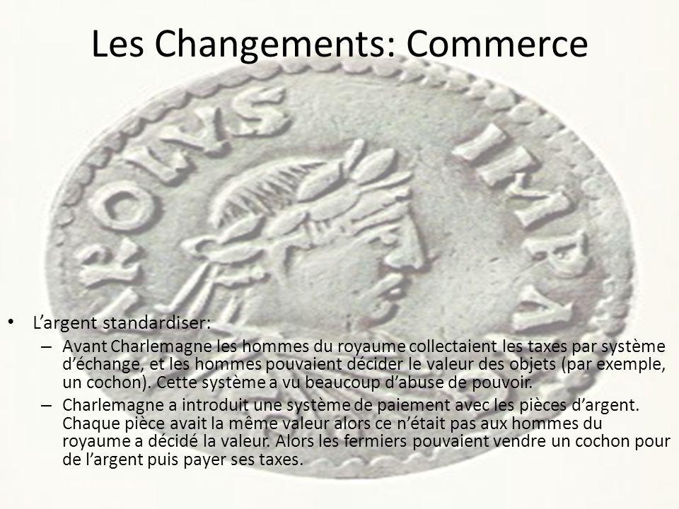Les Changements: Commerce L'argent standardiser: – Avant Charlemagne les hommes du royaume collectaient les taxes par système d'échange, et les hommes pouvaient décider le valeur des objets (par exemple, un cochon).