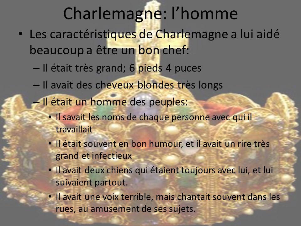Charlemagne: l'homme Les caractéristiques de Charlemagne a lui aidé beaucoup a être un bon chef: – Il était très grand; 6 pieds 4 puces – Il avait des cheveux blondes très longs – Il était un homme des peuples: Il savait les noms de chaque personne avec qui il travaillait Il était souvent en bon humour, et il avait un rire très grand et infectieux Il avait deux chiens qui étaient toujours avec lui, et lui suivaient partout.