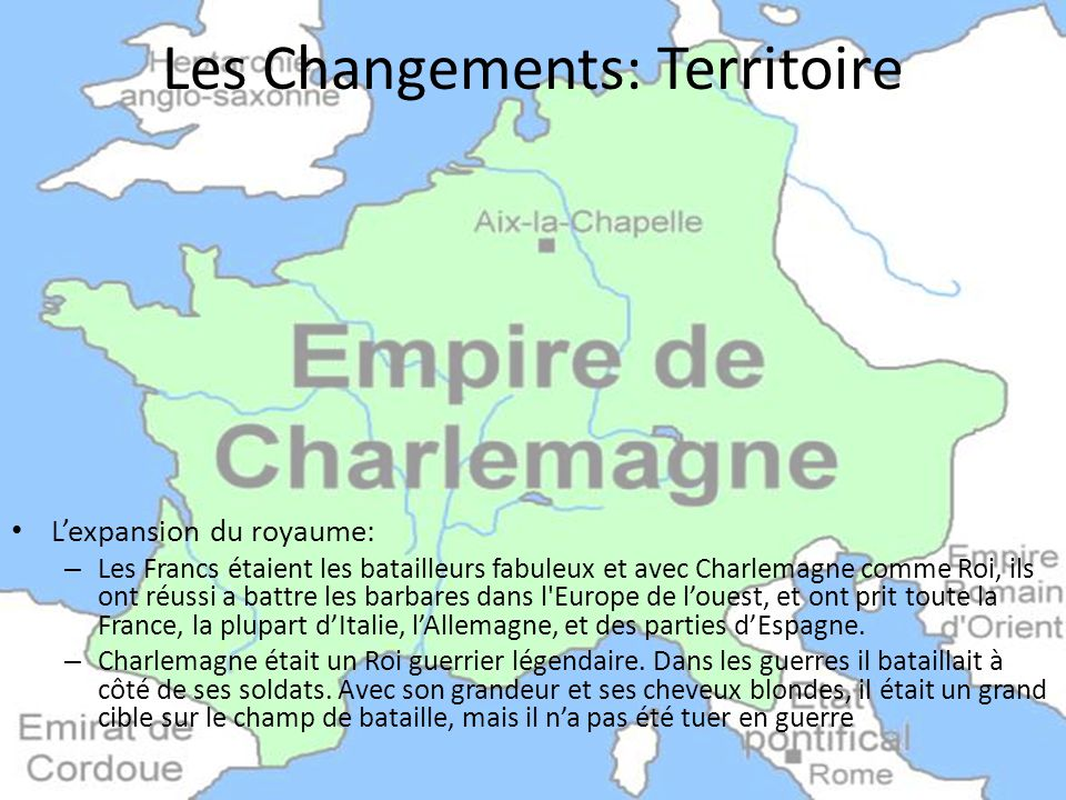 Les Changements: Territoire L'expansion du royaume: – Les Francs étaient les batailleurs fabuleux et avec Charlemagne comme Roi, ils ont réussi a battre les barbares dans l Europe de l'ouest, et ont prit toute la France, la plupart d'Italie, l'Allemagne, et des parties d'Espagne.