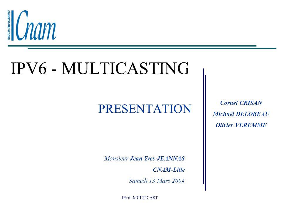 IPv6 -MULTICAST IPV6 - MULTICASTING Cornel CRISAN Michaël DELOBEAU Olivier VEREMME Monsieur Jean Yves JEANNAS CNAM-Lille Samedi 13 Mars 2004 PRESENTAT