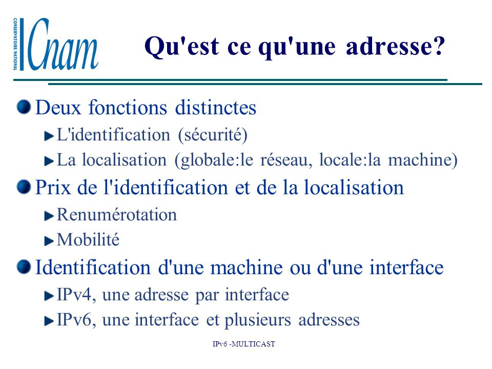 IPv6 -MULTICAST Qu'est ce qu'une adresse? Deux fonctions distinctes L'identification (sécurité) La localisation (globale:le réseau, locale:la machine)