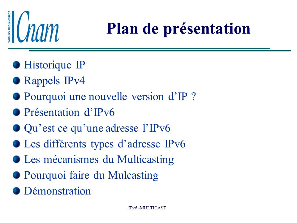 IPv6 -MULTICAST Plan de présentation Historique IP Rappels IPv4 Pourquoi une nouvelle version d'IP ? Présentation d'IPv6 Qu'est ce qu'une adresse l'IP