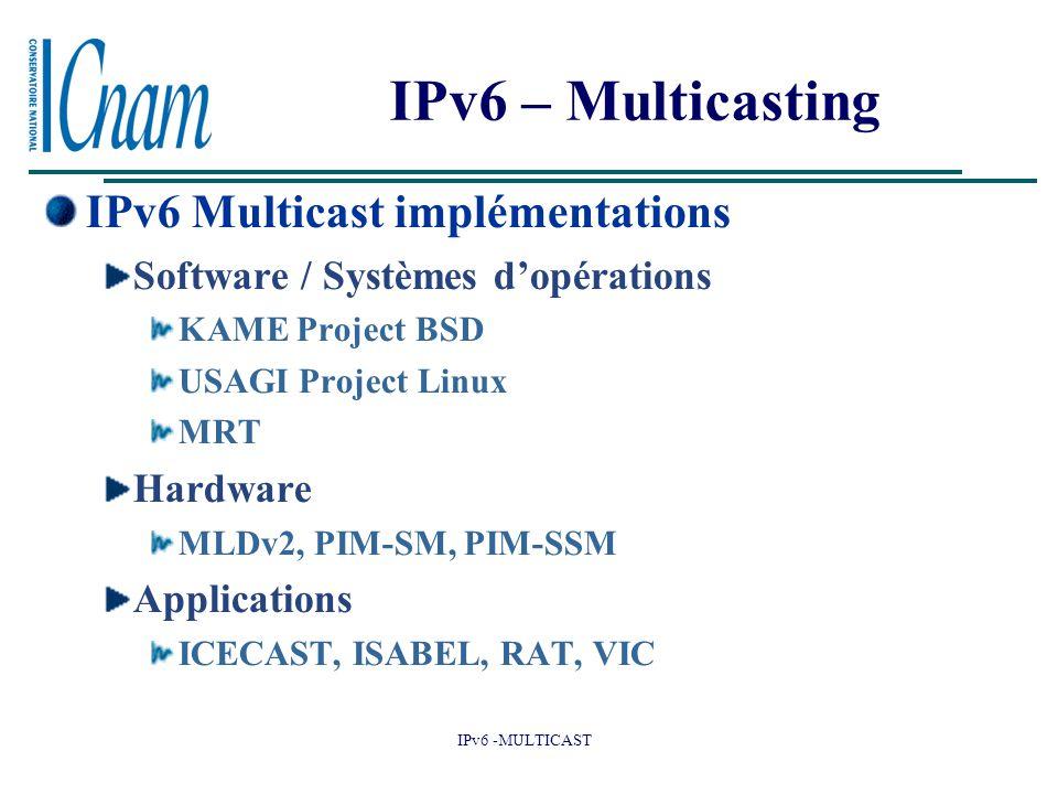 IPv6 -MULTICAST IPv6 – Multicasting IPv6 Multicast implémentations Software / Systèmes d'opérations KAME Project BSD USAGI Project Linux MRT Hardware