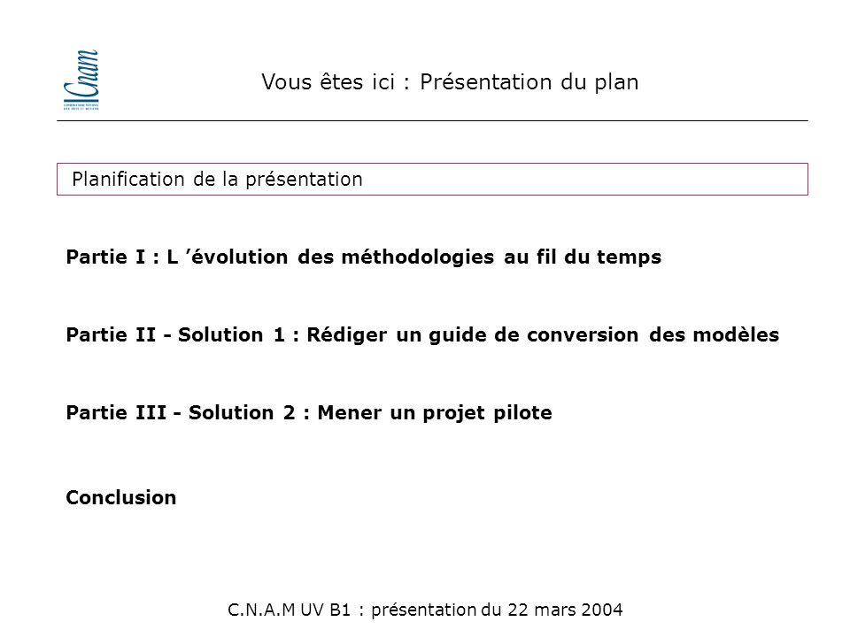 Vous êtes ici : Conclusion générale C.N.A.M UV B1 : présentation du 22 mars 2004 Changement de vision du système Mise en œuvre d 'un processus de développement Mise en place d 'un projet PILOTE Plan de formation Stratégie de migration technique Et après ?