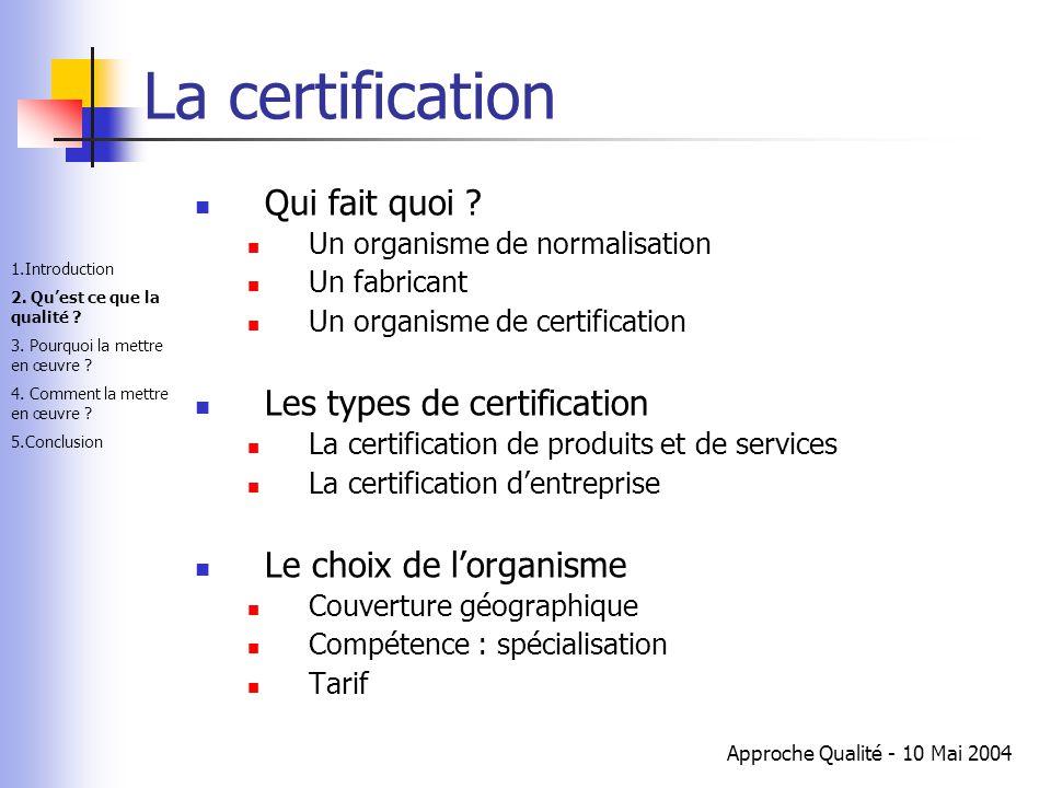 Approche Qualité - 10 Mai 2004 La certification Qui fait quoi ? Un organisme de normalisation Un fabricant Un organisme de certification Les types de