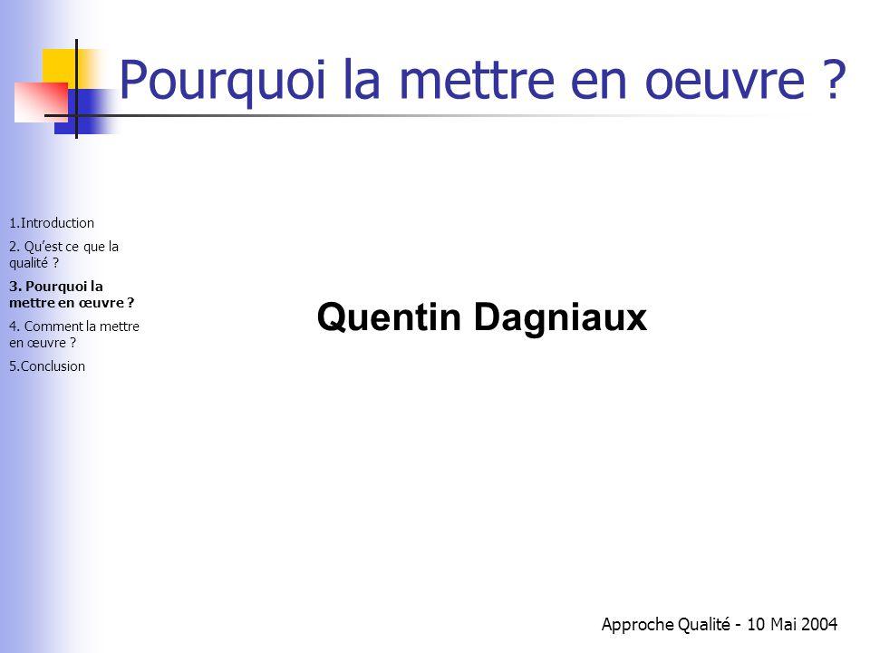 Approche Qualité - 10 Mai 2004 Pourquoi la mettre en oeuvre ? Quentin Dagniaux 1.Introduction 2. Qu'est ce que la qualité ? 3. Pourquoi la mettre en œ