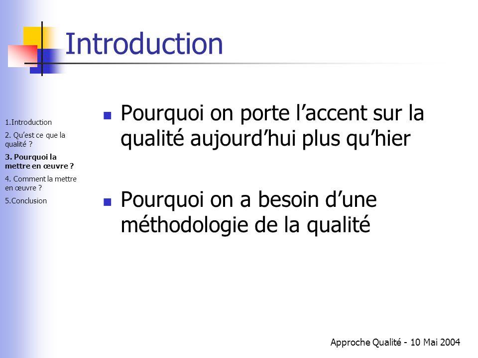 Approche Qualité - 10 Mai 2004 Introduction Pourquoi on porte l'accent sur la qualité aujourd'hui plus qu'hier Pourquoi on a besoin d'une méthodologie