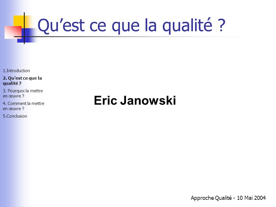 Approche Qualité - 10 Mai 2004 Qu'est ce que la qualité ? Eric Janowski 1.Introduction 2. Qu'est ce que la qualité ? 3. Pourquoi la mettre en œuvre ?