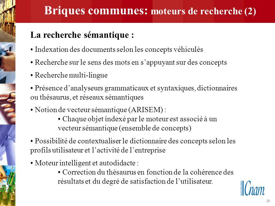 26 Briques communes: moteurs de recherche (2) La recherche sémantique : Indexation des documents selon les concepts véhiculés Recherche sur le sens de