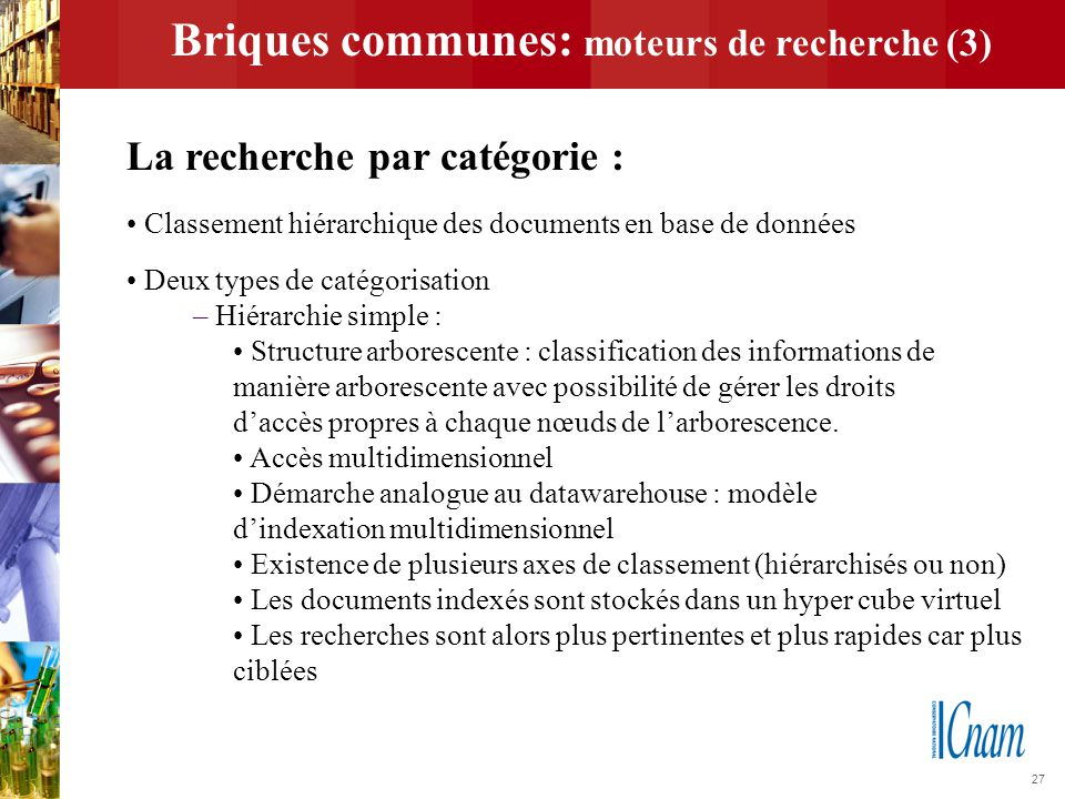 27 Briques communes: moteurs de recherche (3) La recherche par catégorie : Classement hiérarchique des documents en base de données Deux types de caté