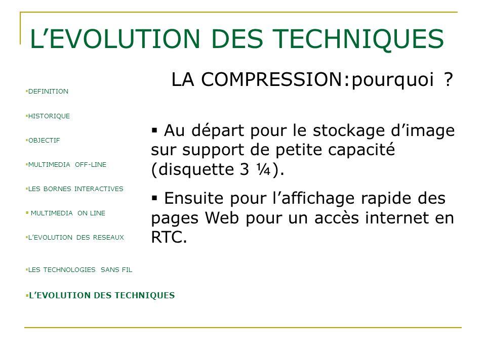L'EVOLUTION DES TECHNIQUES LA COMPRESSION:pourquoi ?  Au départ pour le stockage d'image sur support de petite capacité (disquette 3 ¼).  Ensuite po