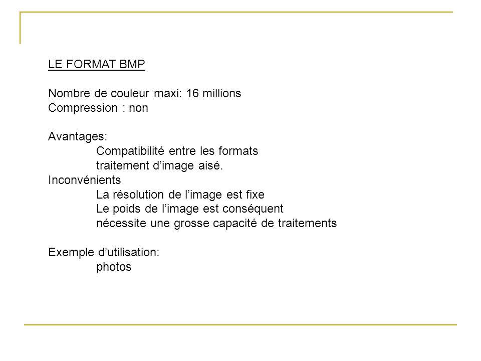 LE FORMAT BMP Nombre de couleur maxi: 16 millions Compression : non Avantages: Compatibilité entre les formats traitement d'image aisé. Inconvénients