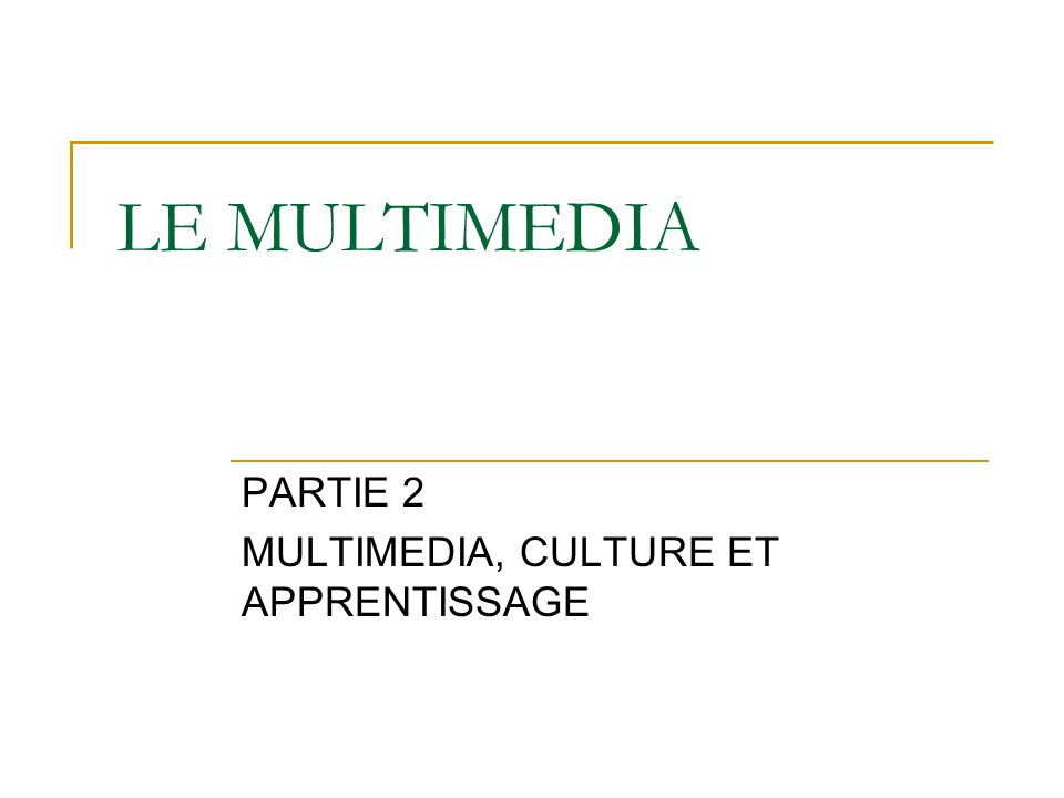 LE MULTIMEDIA PARTIE 2 MULTIMEDIA, CULTURE ET APPRENTISSAGE