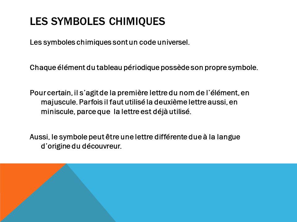 LES SYMBOLES CHIMIQUES Les symboles chimiques sont un code universel. Chaque élément du tableau périodique possède son propre symbole. Pour certain, i