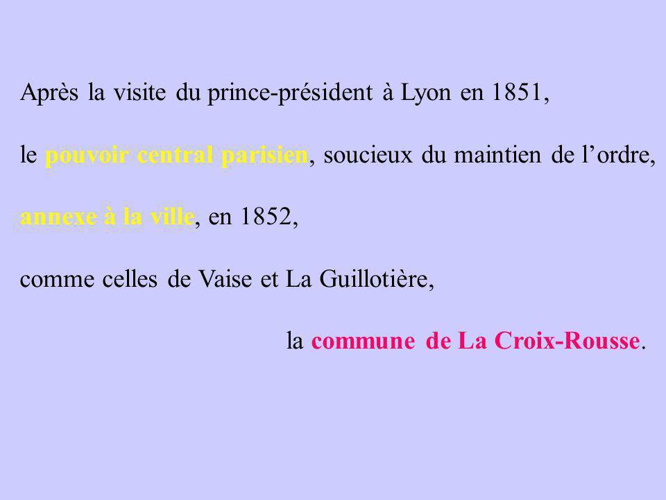 Après la visite du prince-président à Lyon en 1851, le pouvoir central parisien, soucieux du maintien de l'ordre, annexe à la ville, en 1852, comme celles de Vaise et La Guillotière, la commune de La Croix-Rousse.