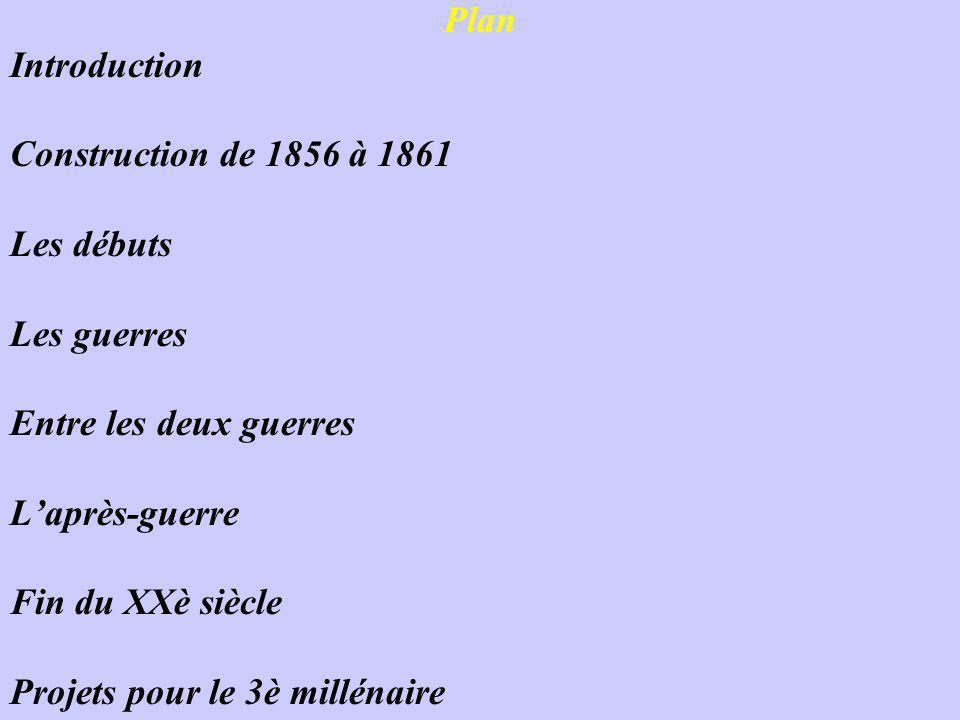 Plan Introduction Construction de 1856 à 1861 Les débuts Les guerres Entre les deux guerres L'après-guerre Fin du XXè siècle Projets pour le 3è millénaire