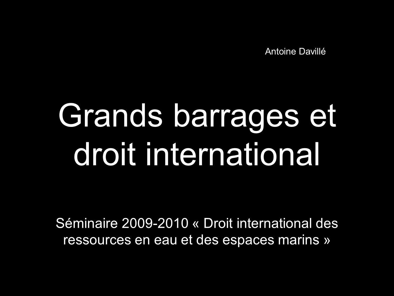 Grands barrages et droit international Séminaire 2009-2010 « Droit international des ressources en eau et des espaces marins » Antoine Davillé
