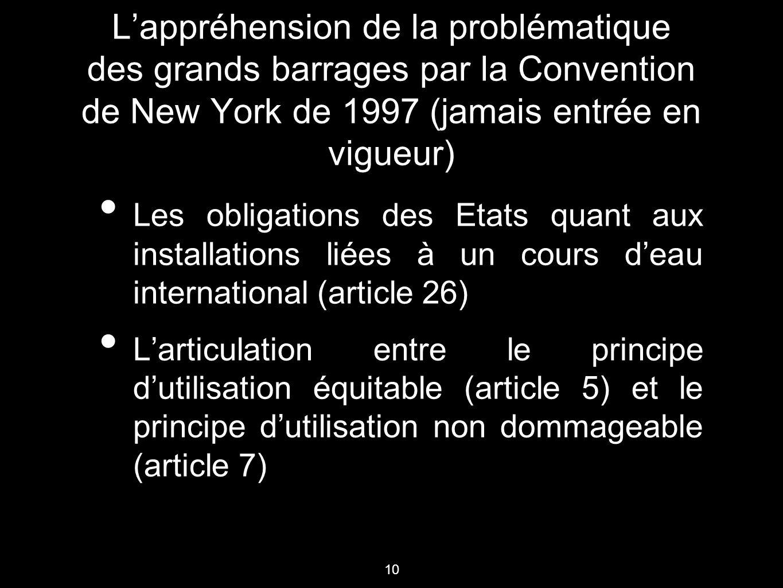 10 L'appréhension de la problématique des grands barrages par la Convention de New York de 1997 (jamais entrée en vigueur) Les obligations des Etats q