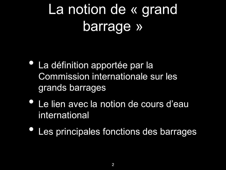 2 La notion de « grand barrage » La définition apportée par la Commission internationale sur les grands barrages Le lien avec la notion de cours d'eau