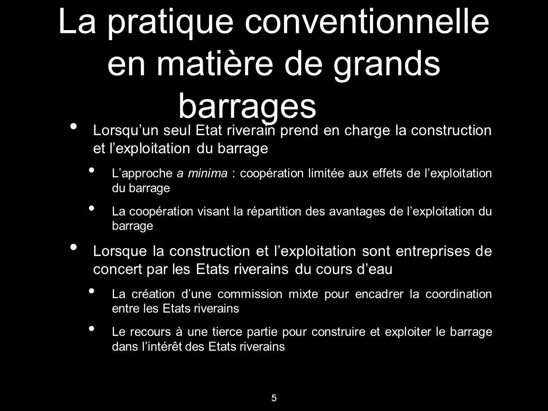 5 La pratique conventionnelle en matière de grands barrages Lorsqu'un seul Etat riverain prend en charge la construction et l'exploitation du barrage